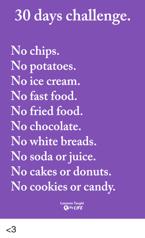 Cookies, Fast Food, and Food: 30 days challenge.  No chips.  No potatoes.  No ice cream  No fast food.  No fried food.  No chocolate.  No white breads.  No soda or juice.  No cakes or donuts,  No cookies or cand  Lessons Taught  By LIFE <3