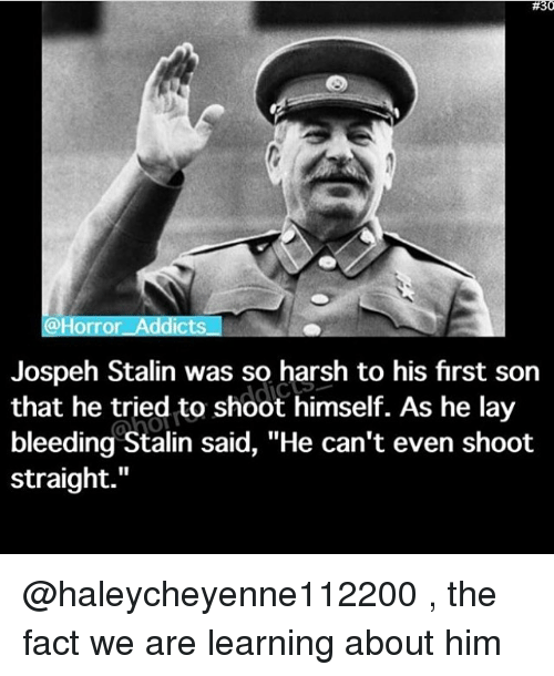 """Stalinator:  #30  Horror Addicts  Jospeh Stalin was so harsh to his first son  that he tried to shoot himself. As he lay  bleeding Stalin said, """"He can't even shoot  straight @haleycheyenne112200 , the fact we are learning about him"""
