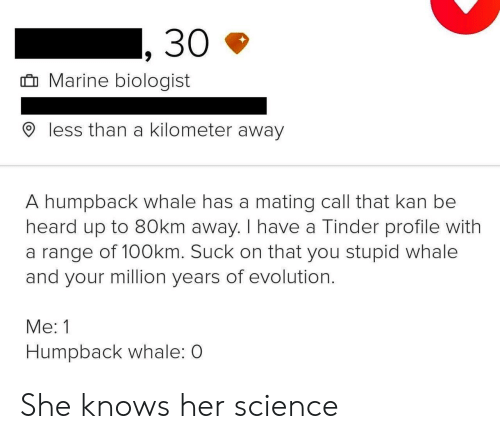 She Knows, Tinder, and Evolution: 30  Marine biologist  less than a kilometer away  A humpback whale has a mating call that kan be  heard up to 80km away. I have a Tinder profile with  a range of 100km. Suck on that you stupid whale  and your million years of evolution.  Me: 1  Humpback whale: O She knows her science