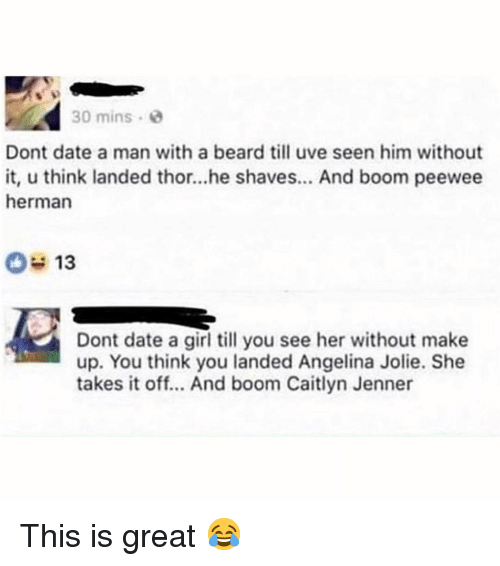 Beard, Caitlyn Jenner, and Memes: 30 mins  Dont date a man with a beard till uve seen him without  it, u think landed thor...he shaves... And boom peewee  herman  Dont date a girl till you see her without make  up. You think you landed Angelina Jolie. She  takes it off... And boom Caitlyn Jenner This is great 😂