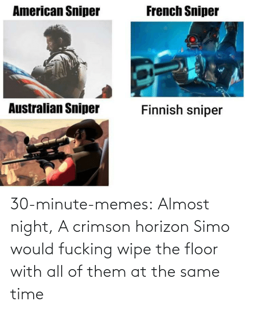 Liking: 30-minute-memes:  Almost night, A crimson horizon  Simo would fucking wipe the floor with all of them at the same time