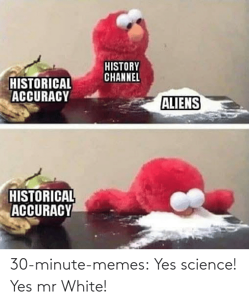 Science: 30-minute-memes:  Yes science! Yes mr White!