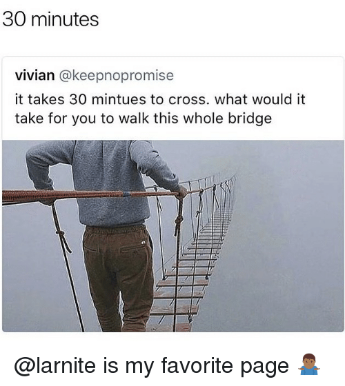 Cross, Trendy, and Page: 30 minutes  vivian @keepnopromise  it takes 30 mintues to cross. what would it  take for you to walk this whole bridge @larnite is my favorite page 🤷🏾♂️