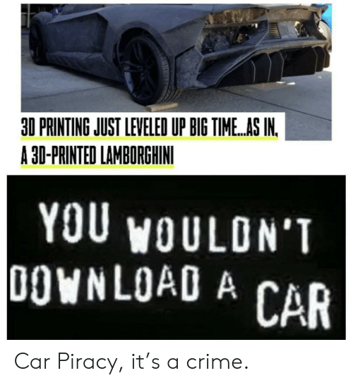 Printing: 30 PRINTING JUST LEVELED UP BIG TIME..AS IN.  A 30-PRINTED LAMBORGHINI  YOU WOULON'T  0OWNLOAD A  CAR Car Piracy, it's a crime.