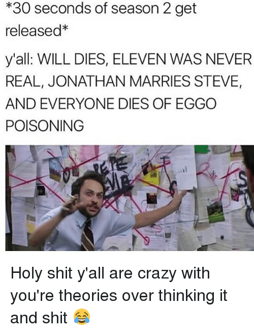 Memes, 🤖, and Poison: *30 seconds of season 2 get  released*  y'all WILL DIES, ELEVEN WAS NEVER  REAL, JONATHAN MARRIES STEVE,  AND EVERYONE DIES OF EGGO  POISONING Holy shit y'all are crazy with you're theories over thinking it and shit 😂