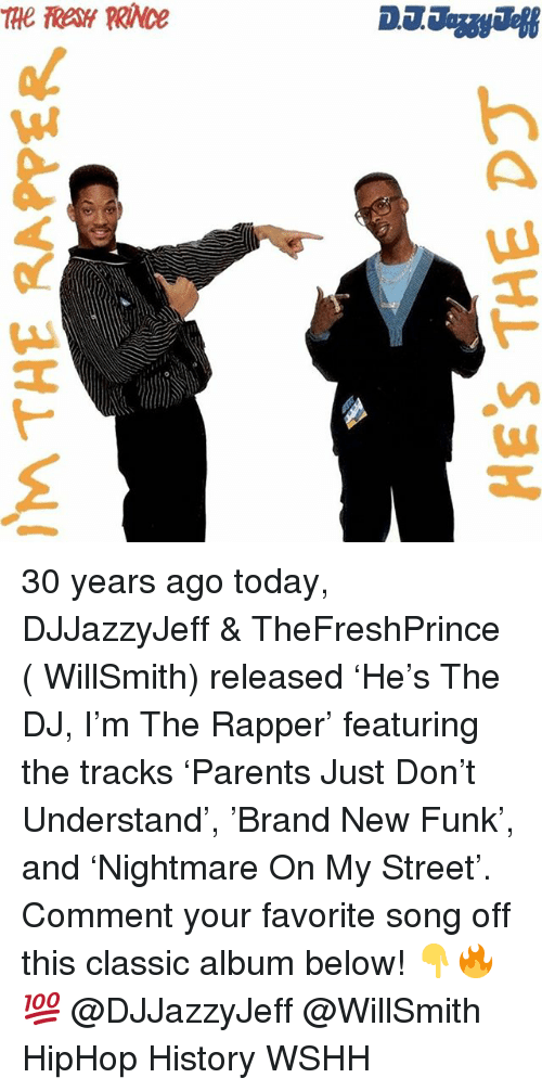 Memes, Wshh, and History: 30 years ago today, DJJazzyJeff & TheFreshPrince ( WillSmith) released 'He's The DJ, I'm The Rapper' featuring the tracks 'Parents Just Don't Understand', 'Brand New Funk', and 'Nightmare On My Street'. Comment your favorite song off this classic album below! 👇🔥💯 @DJJazzyJeff @WillSmith HipHop History WSHH