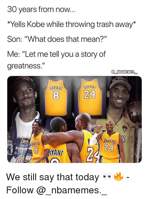 """Memes, Trash, and Kobe: 30 years from now.  Yells Kobe while throwing trash away*  Son: """"What does that mean?""""  Me: """"Let me tell you a story of  greatness.""""  G NBAMEMES  BRYANT  BRYAN  AKERS  24  8 NANT  ARI We still say that today 👀🔥 - Follow @_nbamemes._"""