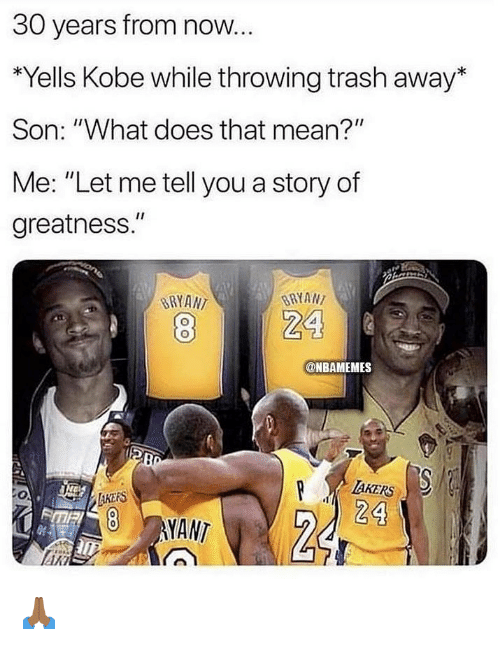 "Nba, Trash, and Kobe: 30 years from now.  *Yells Kobe while throwing trash away*  Son: ""What does that mean?""  Me: ""Let me tell you a story of  greatness.""  BRYAN  BRYAN  @NBAMEMES  AKERS  24  AKERS  8 YANT 🙏🏾"