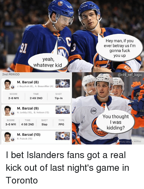 droid: 31  Hey man, if you  ever betray us I'm  gonna fuck  you up  yeah,  whatever kid  2nd PERIOD  @nhl_ref_logic  k-  M. Barzal (8)  J. Boychuk (6), A. Beauvillier (4)  SCORE  TIME  SHOT  2-0 NYI  2:49 2ND  Tip-In  M. Barzal (9)  N. Leddy (10), B. Nelson (12)  You thought  l was  kidding?  SCORE  TIME  SHOT  TYPE  3-0 NY 4:56 2ND Slap  PPG  M. Barzal (10)  R. Pulock (15)  Photo talks for An  droid I bet Islanders fans got a real kick out of last night's game in Toronto