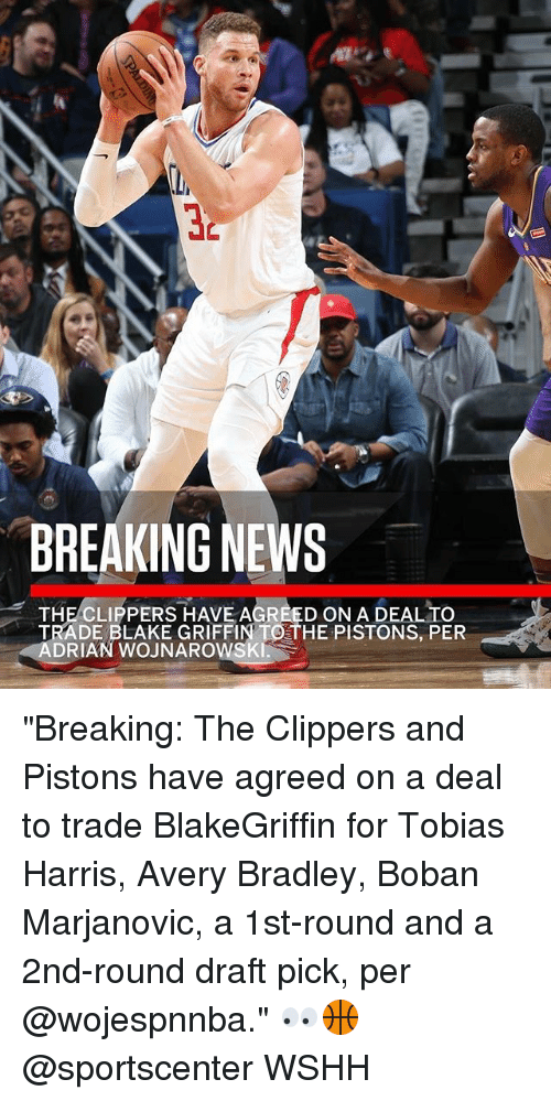 """Blake Griffin, Memes, and News: 32  BREAKING NEWS  THE CLIPPERS HAVE AGREED ON A DEAL TO  TRADE BLAKE GRIFFIN TO THE PISTONS, PER  ADRIAN WOJNAROWSKI. """"Breaking: The Clippers and Pistons have agreed on a deal to trade BlakeGriffin for Tobias Harris, Avery Bradley, Boban Marjanovic, a 1st-round and a 2nd-round draft pick, per @wojespnnba."""" 👀🏀 @sportscenter WSHH"""