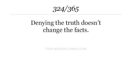 Facts, Tumblr, and Change: 324/365  Denying the truth doesn't  change the facts  TYPELIKEAGIRL.TUMBLR.COM