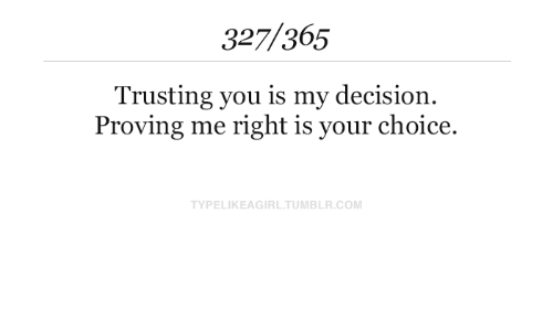 decision: 327/365  Trusting you is my decision  Proving me right is your choice.  TYPELIKEAGIRL.TUMBLR.COM