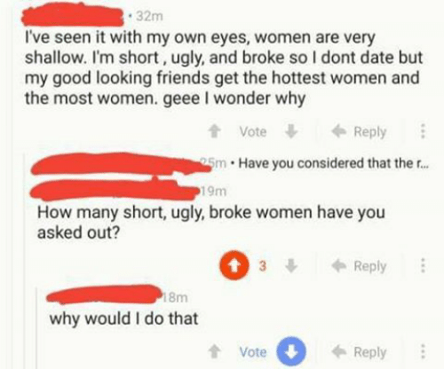 Friends, Ugly, and Date: 32m  I've seen it with my own eyes, women are very  shallow. I'm short, ugly, and broke so I dont date but  my good looking friends get the hottest women and  the most women. geee I wonder why  t Vote  tVoteReply  5m Have you considered that ther...  19m  How many short, ugly, broke women have you  asked out?  3Reply  8m  why would I do that  tVote  0  Reply