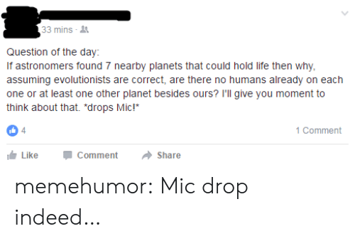 """Life, Tumblr, and Blog: 33 mins  Question of the day  If astronomers found 7 nearby planets that could hold life then why  assuming evolutionists are correct, are there no humans already on each  one or at least one other planet besides ours? I'll give you moment to  think about that. """"drops Mic!  4  1 Comment  LikeCommentShare memehumor:  Mic drop indeed…"""