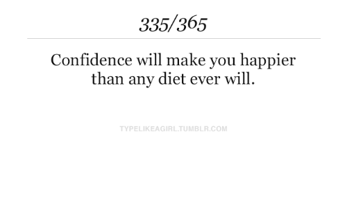 Confidence, Tumblr, and Diet: 335/365  Confidence will make you happier  than any diet ever will  TYPELIKEAGIRL.TUMBLR.COM
