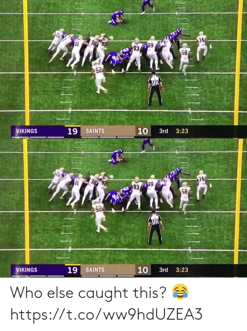 Caught: 34  96  99  93  58  52  10  19 SAINTS  VIKINGS  3rd  3:23   34  96  T6  99  93  58  52  3:23  10  3rd  19 SAINTS  VIKINGS Who else caught this? 😂 https://t.co/ww9hdUZEA3