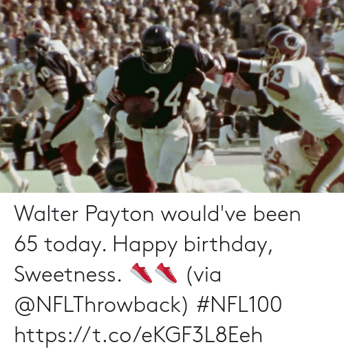 Birthday, Memes, and Happy Birthday: 34 Walter Payton would've been 65 today.   Happy birthday, Sweetness. 👟👟 (via @NFLThrowback) #NFL100 https://t.co/eKGF3L8Eeh