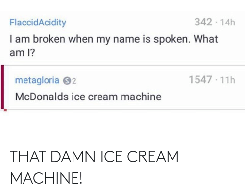 ice: 342 - 14h  FlaccidAcidity  I am broken when my name is spoken. What  am l?  1547 · 11h  metagloria 92  McDonalds ice cream machine THAT DAMN ICE CREAM MACHINE!