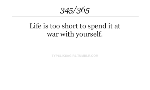 Life Is: 345/365  Life is too short to spend it at  war with yourself.  TYPELIKEAGIRL.TUMBLR.COM