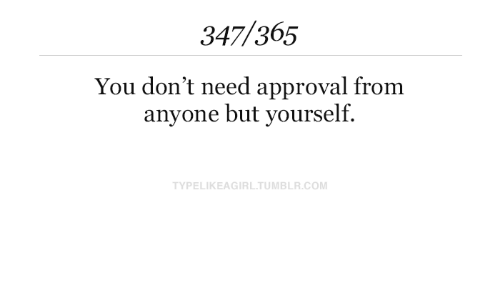 Dont Need: 347/365  You don't need approval from  anyone but yourself.  TYPELIKEAGIRL.TUMBLR.COM