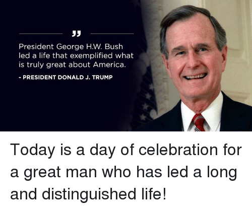 America, Life, and Today: 35  President George H.W. Bush  led a life that exemplified what  is truly great about America.  -PRESIDENT DONALD J. TRUMP Today is a day of celebration for a great man who has led a long and distinguished life!