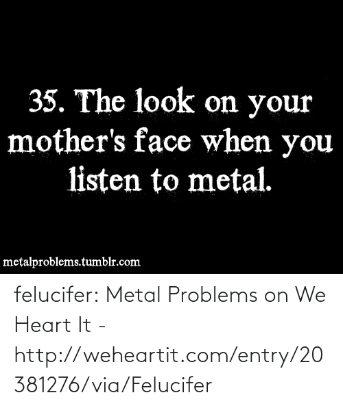 We Heart: 35. The look on your  mother's face when you  listen to metal.  metalproblems.tumblr.com felucifer:  Metal Problems on We Heart It - http://weheartit.com/entry/20381276/via/Felucifer