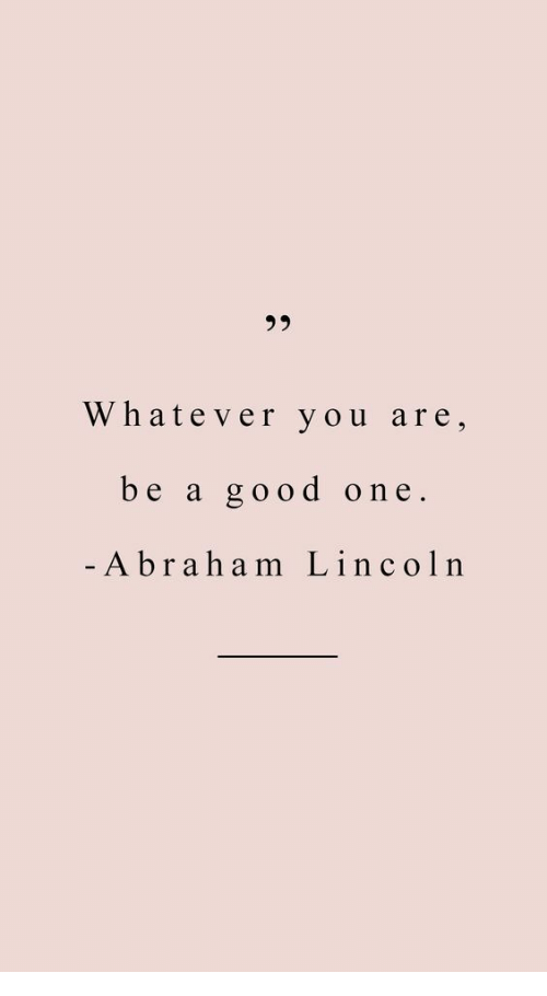 Abraham Lincoln, Abraham, and Good: 35  Whatever you are,  be a good one.  Abraham Lincoln