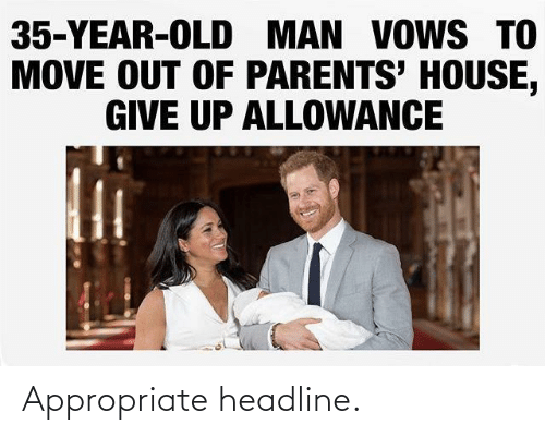 Give: 35-YEAR-OLD MAN VOWS TO  MOVE OUT OF PARENTS' HOUSE,  GIVE UP ALLOWANCE Appropriate headline.