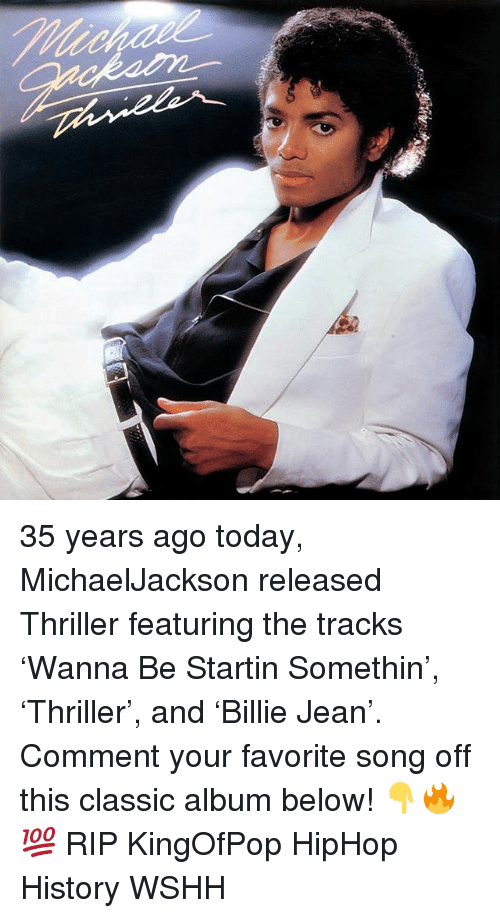 Memes, Thriller, and Wshh: 35 years ago today, MichaelJackson released Thriller featuring the tracks 'Wanna Be Startin Somethin', 'Thriller', and 'Billie Jean'. Comment your favorite song off this classic album below! 👇🔥💯 RIP KingOfPop HipHop History WSHH