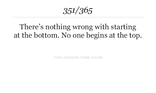 starting: 351/365  There's nothing wrong with starting  at the bottom. No one begins at the top.  TYPELIKEAGIRL.TUMBLR.COM