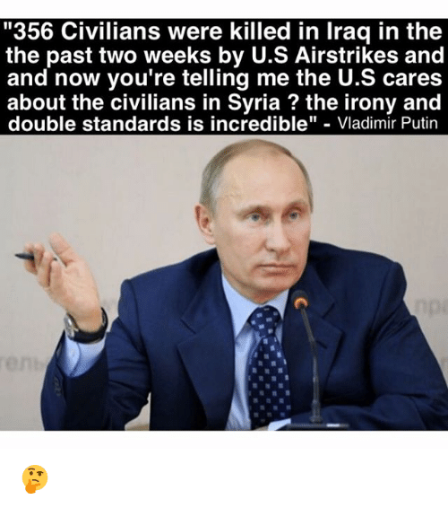 "Memes, Vladimir Putin, and Iraq: ""356 Civilians were killed in Iraq in the  the past two weeks by U.S Airstrikes and  and now you're telling me the U.S cares  about the civilians in Syria the irony and  double standards is incredible  Vladimir Putin 🤔"