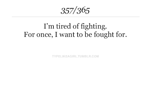 i want to be: 357/365  I'm tired of fighting.  For once, I want to be fought for.  TYPELIKEAGIRL.TUMBLR.COM