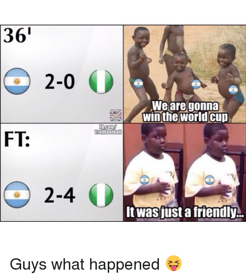 Memes, World Cup, and World: 36'  2-0  We are gonna  winthe world cup  b.com  tollfootbal  FT:  2-4 O  Itwasjust a friendly Guys what happened 😝