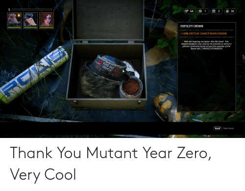 Reddit, Zero, and Thank You: 36  3  +  64  5  FERTILITY CROWN  -+20% CRITICAL CHANCE WHEN HIDDEN  With the inspiring inscription 'Kiss Me Quick'. This  elegant headpiece was used by the ancients to attract a  partner, commonly found around the coastline of the  Brexit isles. CHRONICLER MADDOX  KISS ME  QUICK  Take Items Thank You Mutant Year Zero, Very Cool