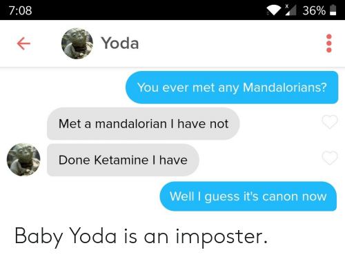 Canon: 36%  7:08  Yoda  You ever met any Mandalorians?  Met a mandalorian I have not  Done Ketamine I have  Well I guess it's canon now Baby Yoda is an imposter.