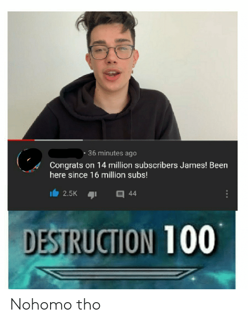 Been, James, and Destruction: . 36 minutes ago  Congrats on 14 million subscribers James! Been  here since 16 million subs!  2.5K 44  DESTRUCTION 100 Nohomo tho