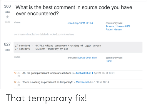Ass, Community, and Best: 360  What is the best comment in source code you have  votes  ever encountered?  6028  share  community wiki  14 revs, 11 users 61%  Robert Harvey  edited Sep 18 '11 at 1:54  comments disabled on deleted / locked posts / reviews  827  // somedev1 -  6/7/02 Adding temporary tracking of Login screen  5/22/07 Temporary my ass  // somedev2 -  votes  share  community wiki  Rohit  answered Apr 22 '09 at 17:11  Ah, the good permanent temporary solutions  79  - Michael Stum  Apr 24 '09 at 10:01  17  There is nothing as permanent as temporary!!! - Microkernel Jun 1 '10 at 10:14 That temporary fix!