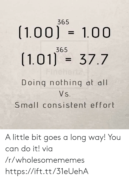 Can, Via, and All: 365  (1.00) 1.00  365  (1.01) 37.7  Fine  Doing nothing at all  Vs.  Small consistent effort A little bit goes a long way! You can do it! via /r/wholesomememes https://ift.tt/31eUehA