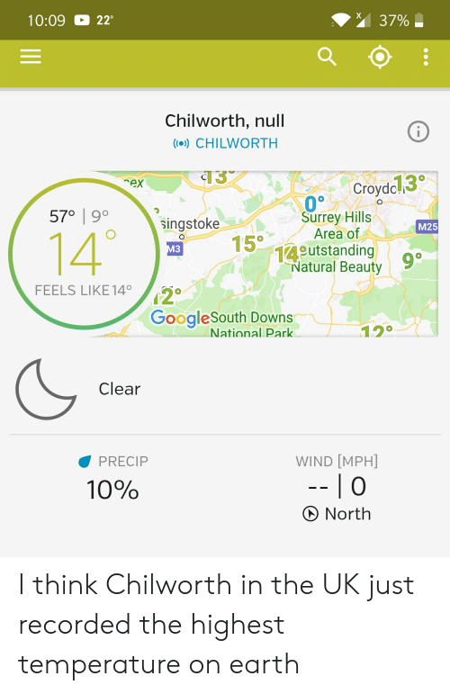 Earth, Null, and Wind: 37%  10:09  229  L  Chilworth, null  (()) CHILWORTH  13  Croydol3  rex  570 9°  Surrey Hills  Area of  14utstanding  Natural Beauty  singstoke  15  M25  14'  о  МЗ  9 0  FEELS LIKE 14  GoogleSouth Downs  National Park  120  Clear  WIND [MPH]  PRECIP  --  0  10%  North I think Chilworth in the UK just recorded the highest temperature on earth