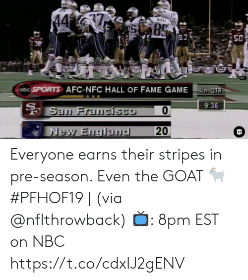 The Goat: 37  44  85  93  50  3P  abc SPORTS AFC-NFC HALL OF FAME GAMEth OTR  9:36  San Francisco  20  New England Everyone earns their stripes in pre-season. Even the GOAT 🐐  #PFHOF19 | (via @nflthrowback)  📺: 8pm EST on NBC https://t.co/cdxIJ2gENV