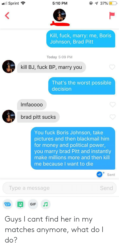Brad Pitt, Gif, and Money: @ 37%  Sprint  5:10 PM  Kill, fuck, marry: me,Boris  Johnson, Brad Pitt  Today 5:09 PM  kill BJ, fuck BP, marry you  That's the worst possible  decision  Imfaoo00  brad pitt sucks  You fuck Boris Johnson, take  pictures and then blackmail him  for money and political power,  you marry brad Pitt and instantly  make millions more and then kill  me because I want to die  Sent  Send  Type a message  GIF Guys I cant find her in my matches anymore, what do I do?
