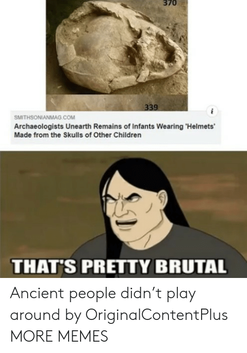 Remains: 370  339  SMITHSONIANMAG.cOM  Archaeologists Unearth Remains of Infants Wearing 'Helmets'  Made from the Skulls of Other Children  THAT'S PRETTY BRUTAL Ancient people didn't play around by OriginalContentPlus MORE MEMES