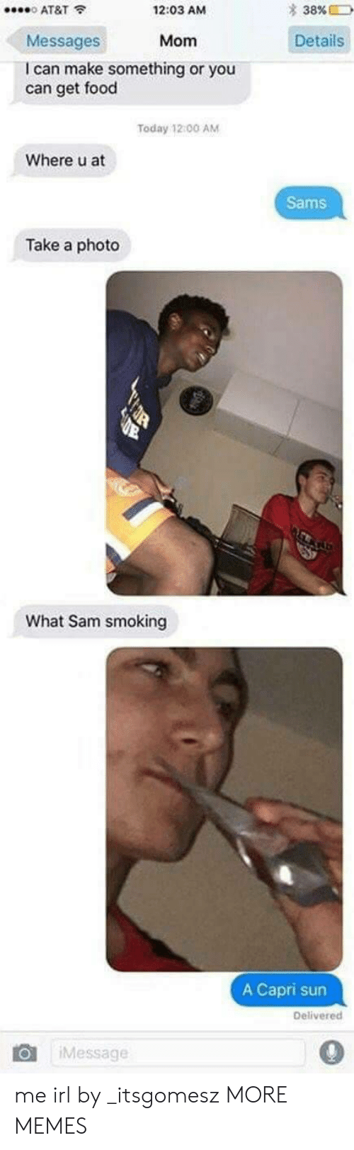 Dank, Food, and Memes: * 38%  0 AT&T  Messages  I can make something or you  12:03 AM  Mom Details  can get food  Today 12 00 AM  Where u at  Sams  Take a photo  What Sam smoking  A Capri sun  Delivered  Message  0 me irl by _itsgomesz MORE MEMES