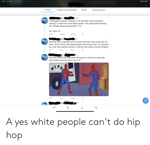"Ignorant, Lol, and Tumblr: 38% E  17:25 Vr 11 okt.  ooo  51  leuk gevonden  Media  Tweets en antwoorden  Tweets  21u  I messaged a popular company on IG that sells ""hip hop inspired  clothing"" to ask if they were Black-owned. They responded that they  are ""female owned and operated."" (??)  So...white. lol  26  t.159  946  1u  Some ignorant responses to this tweet found their way up through my  filters. So let me be clear: Black people invented hip-hop. If I'm going to  buy ""hip-hop inspired clothing,"" it will be from a Black-owned company.  II  L.3  74  1u  How did I know they were white? Because I'm white and I generally  know white nonsense when I see it lol  HYPD  t25  3  99  w 5u A yes white people can't do hip hop"