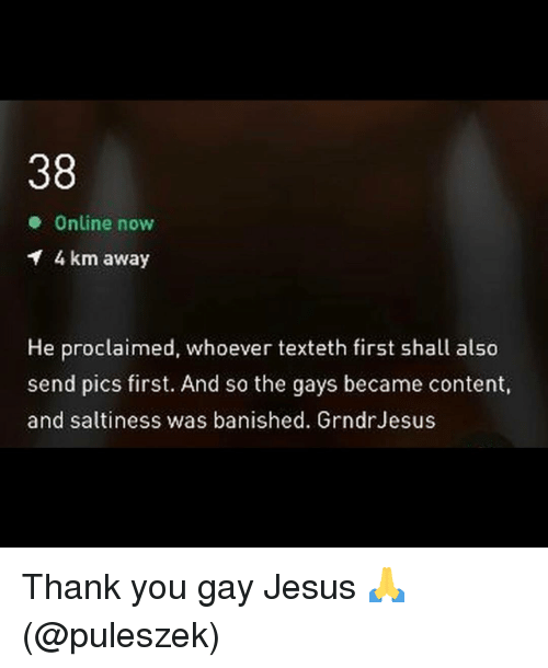 Jesus, Thank You, and Grindr: 38  Online now  4 km away  He proclaimed, whoever texteth first shall also  send pics first. And so the gays became content,  and saltiness was banished. GrndrJesus Thank you gay Jesus 🙏 (@puleszek)
