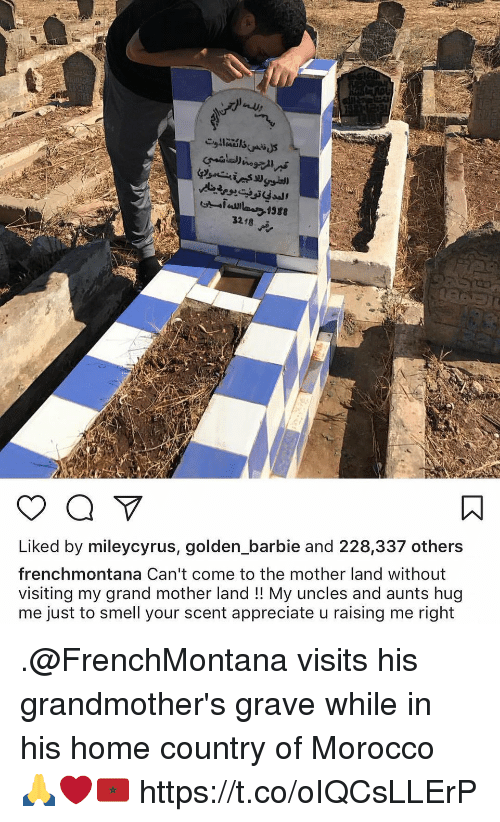 Barbie, Memes, and Smell: 388  3218  Liked by mileycyrus, golden_barbie and 228,337 others  frenchmontana Can't come to the mother land without  visiting my grand mother land !! My uncles and aunts hug  me just to smell your scent appreciate u raising me right .@FrenchMontana visits his grandmother's grave while in his home country of Morocco 🙏❤️🇲🇦 https://t.co/oIQCsLLErP