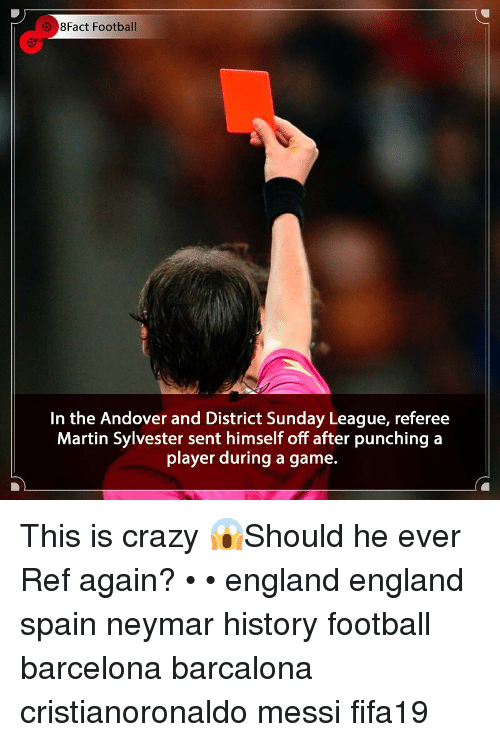 This Is Crazy: 38Fact Football  In the Andover and District Sunday League, referee  Martin Sylvester sent himself off after punching a  player during a game. This is crazy 😱Should he ever Ref again? • • england england spain neymar history football barcelona barcalona cristianoronaldo messi fifa19