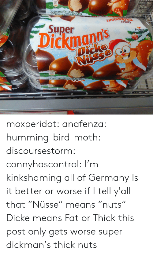 """Target, Tumblr, and Blog: 38k)  80 kcal  tisse  efte-Milchschol  SULDuU  adns  Supern  STORCK  Dickmann's  Dicke moxperidot:  anafenza:  humming-bird-moth:  discoursestorm:  connyhascontrol: I'm kinkshaming all of Germany  Is it better or worse if I tell y'all that """"Nüsse"""" means """"nuts""""  Dicke means Fat or Thick  this post only gets worse   super dickman's thick nuts"""