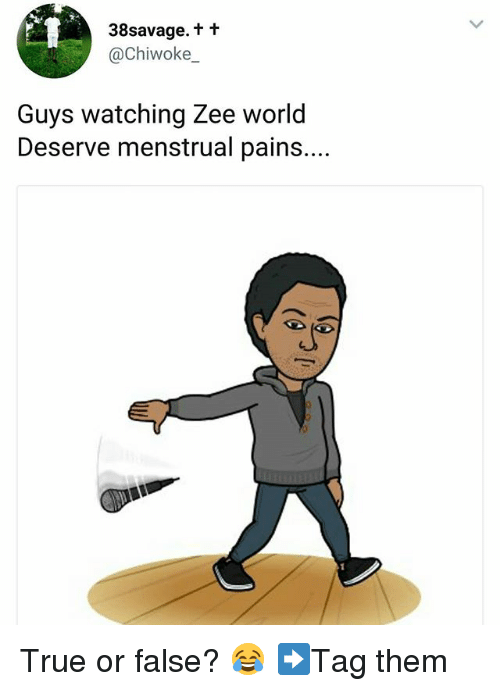 Menstrual: 38savage.t t  @Chiwoke_  Guys watching Zee world  Deserve menstrual pains.... True or false? 😂 ➡Tag them