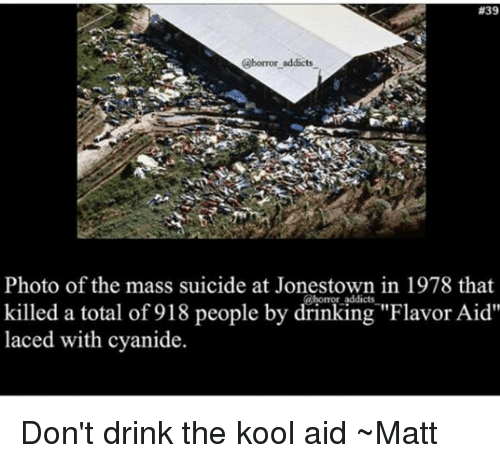 """Drinking, Kool Aid, and Memes:  #39  @horror addicts  Photo of the mass suicide at Jonestown in 1978 that  killed a total of 918 people by drinking """"Flavor Aid""""  laced with cyanide Don't drink the kool aid ~Matt"""